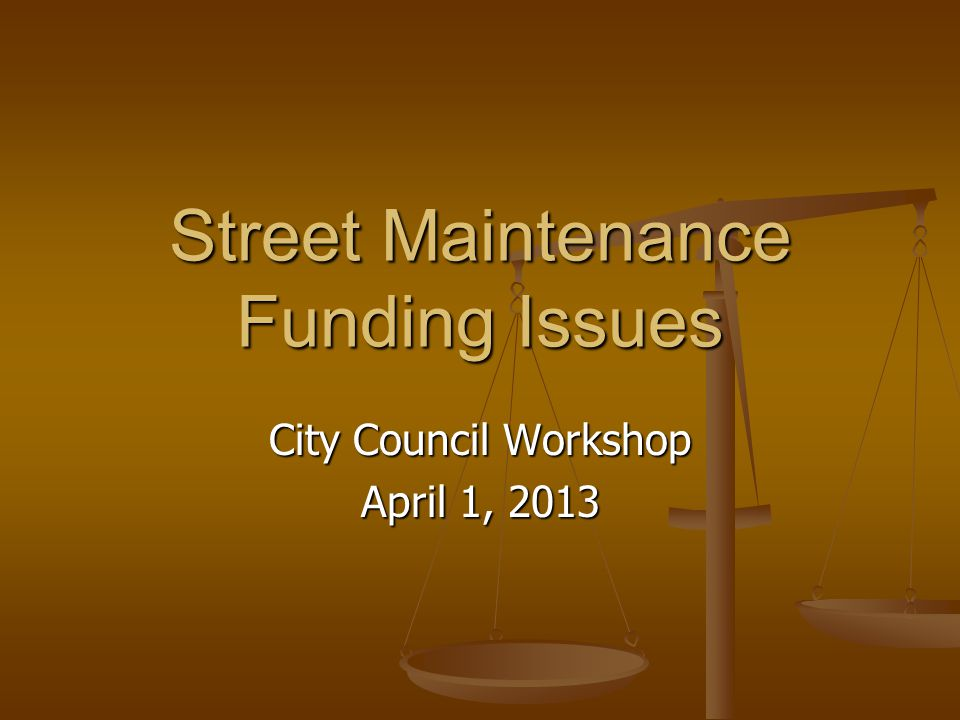 Street Maintenance Funding Issues City Council Workshop April 1, 2013