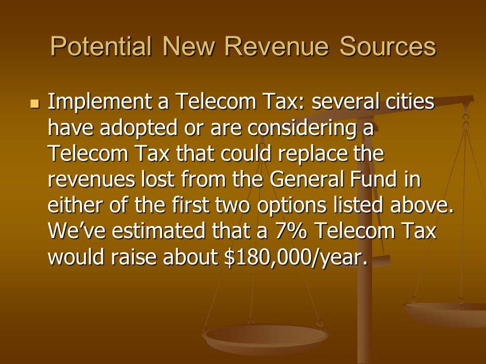 Potential New Revenue Sources Implement a Telecom Tax: several cities have adopted or are considering a Telecom Tax that could replace the revenues lost from the General Fund in either of the first two options listed above.
