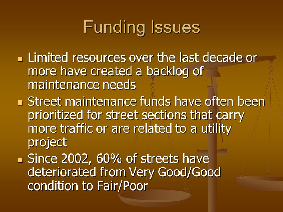 Funding Issues Limited resources over the last decade or more have created a backlog of maintenance needs Limited resources over the last decade or more have created a backlog of maintenance needs Street maintenance funds have often been prioritized for street sections that carry more traffic or are related to a utility project Street maintenance funds have often been prioritized for street sections that carry more traffic or are related to a utility project Since 2002, 60% of streets have deteriorated from Very Good/Good condition to Fair/Poor Since 2002, 60% of streets have deteriorated from Very Good/Good condition to Fair/Poor