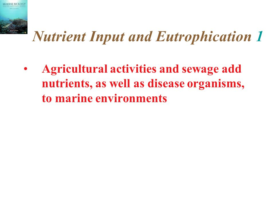 Nutrient Input and Eutrophication 1 Agricultural activities and sewage add nutrients, as well as disease organisms, to marine environments