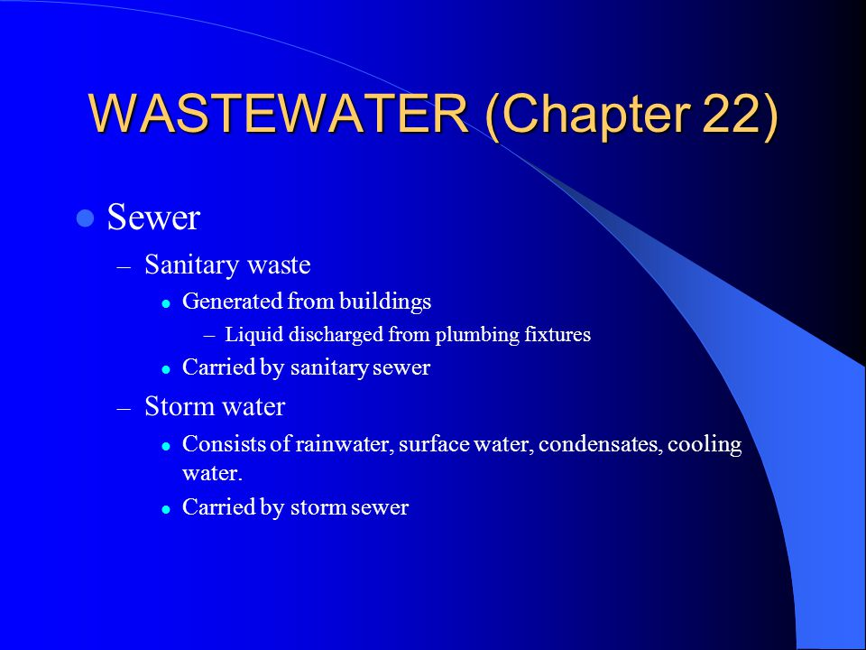 WASTEWATER (Chapter 22) Sewer – Sanitary waste Generated from buildings –Liquid discharged from plumbing fixtures Carried by sanitary sewer – Storm water Consists of rainwater, surface water, condensates, cooling water.