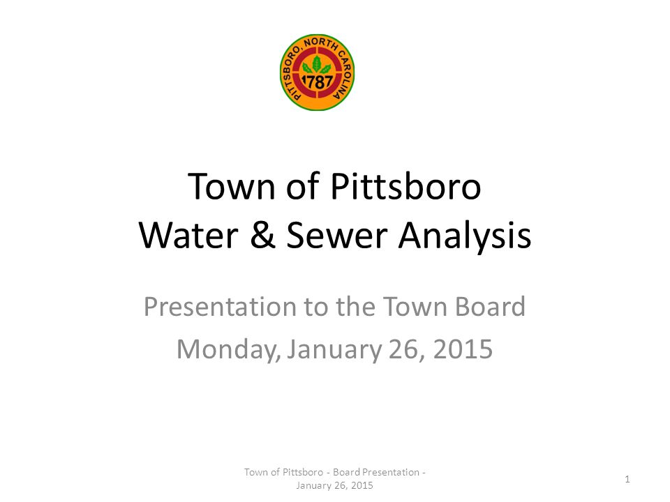 Town of Pittsboro Water & Sewer Analysis Presentation to the Town Board Monday, January 26, 2015 Town of Pittsboro - Board Presentation - January 26, 2015 1