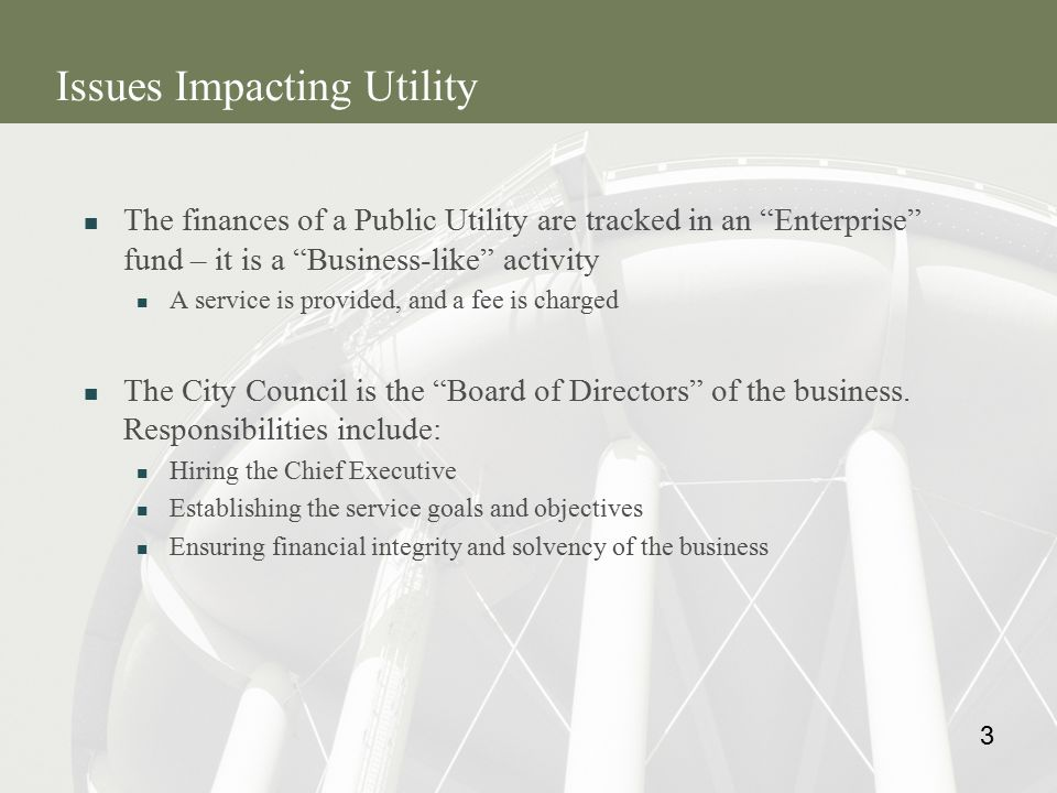 3 Issues Impacting Utility The finances of a Public Utility are tracked in an Enterprise fund – it is a Business-like activity A service is provided, and a fee is charged The City Council is the Board of Directors of the business.