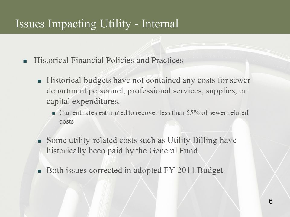6 Issues Impacting Utility - Internal Historical Financial Policies and Practices Historical budgets have not contained any costs for sewer department personnel, professional services, supplies, or capital expenditures.