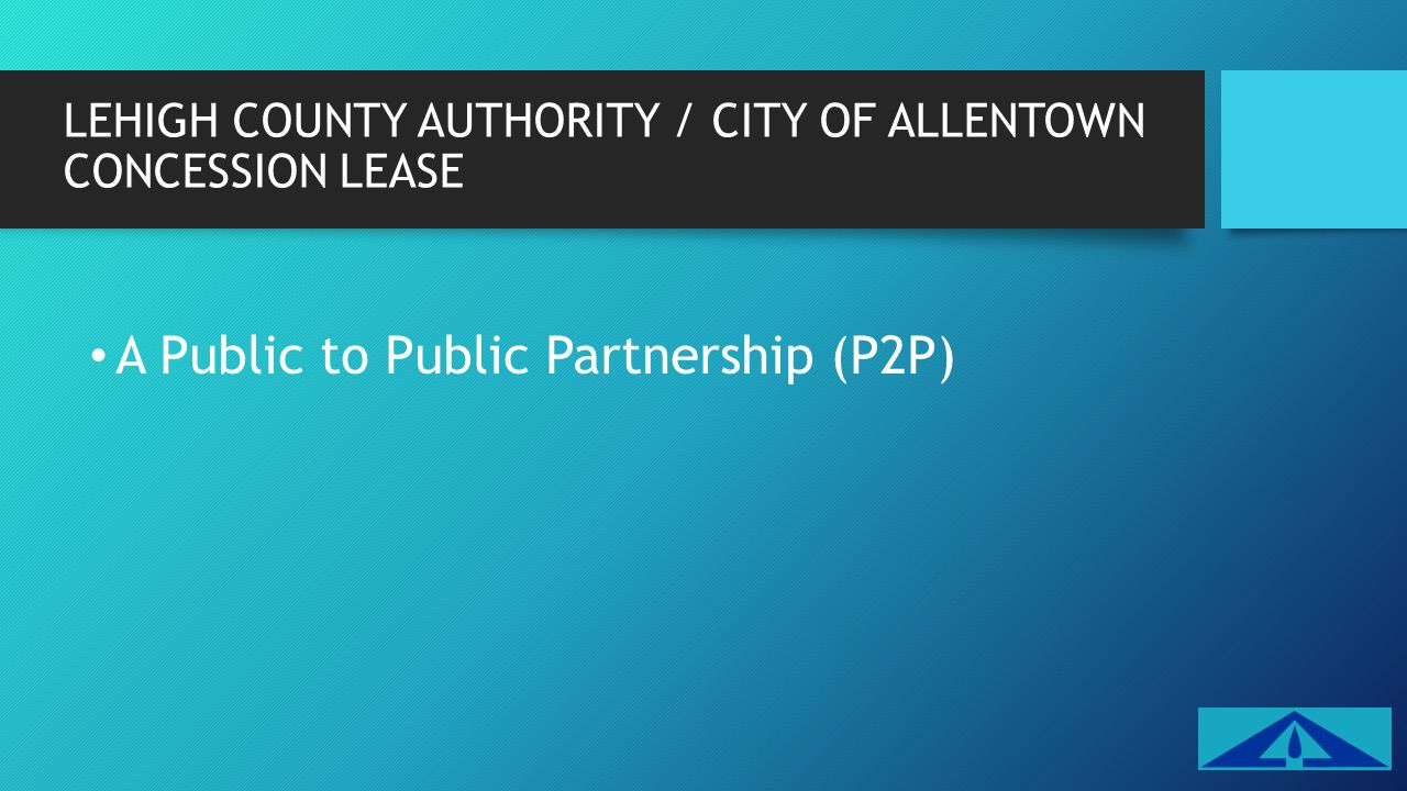 LEHIGH COUNTY AUTHORITY / CITY OF ALLENTOWN CONCESSION LEASE A Public to Public Partnership (P2P)