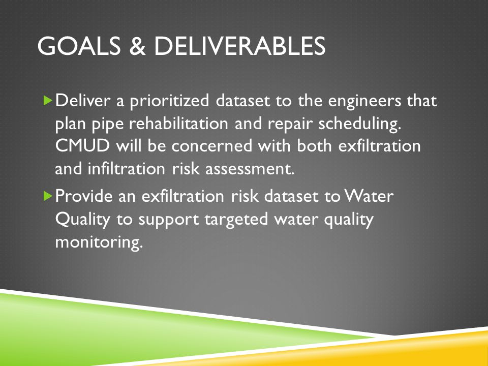 GOALS & DELIVERABLES  Deliver a prioritized dataset to the engineers that plan pipe rehabilitation and repair scheduling.