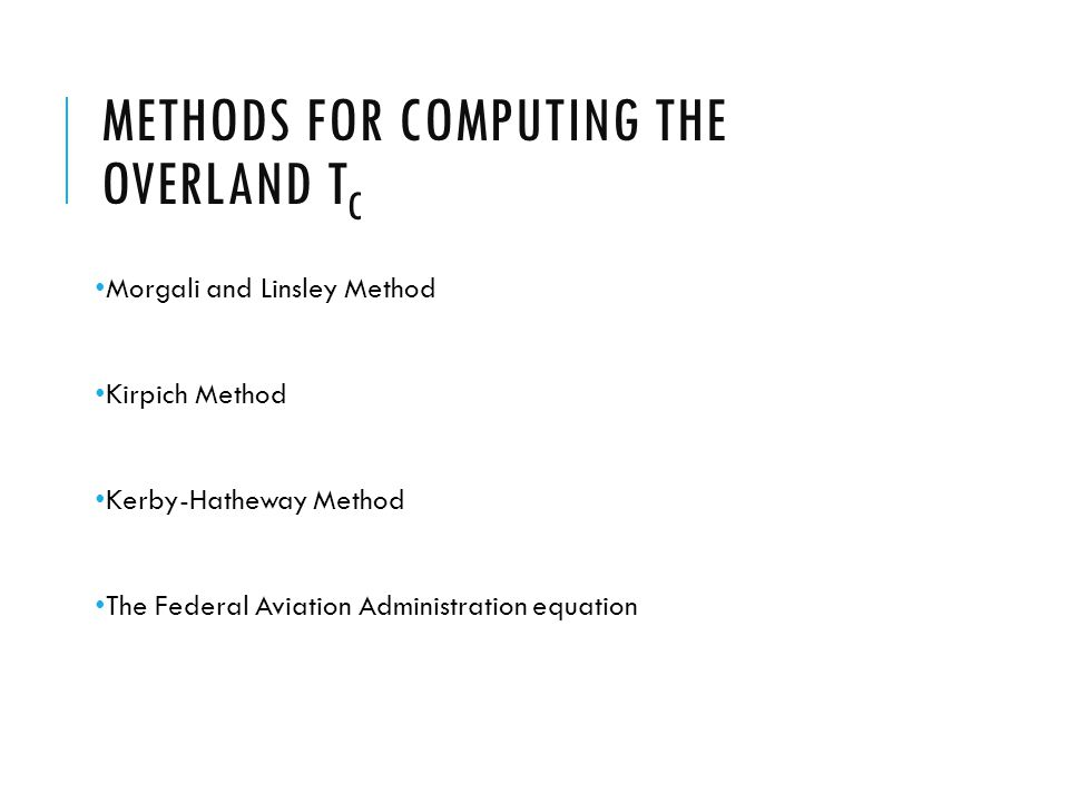 METHODS FOR COMPUTING THE OVERLAND T C Morgali and Linsley Method Kirpich Method Kerby-Hatheway Method The Federal Aviation Administration equation