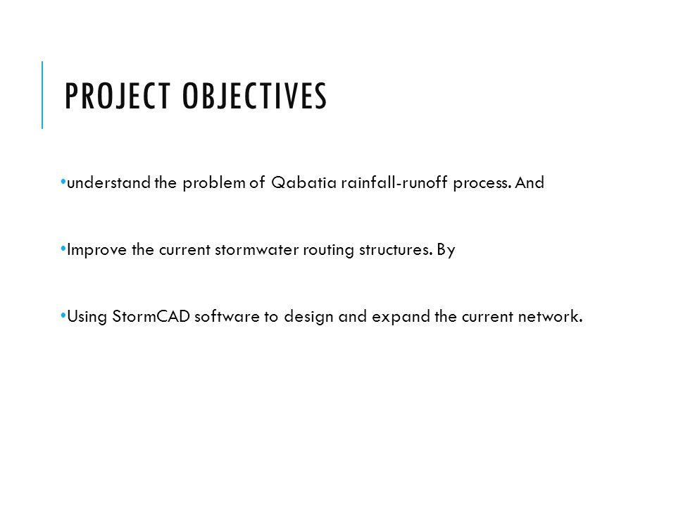 PROJECT OBJECTIVES understand the problem of Qabatia rainfall-runoff process. And Improve the current stormwater routing structures. By Using StormCAD