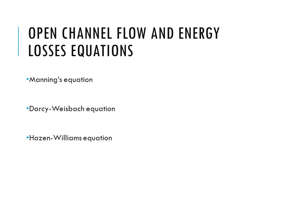 OPEN CHANNEL FLOW AND ENERGY LOSSES EQUATIONS Manning's equation Darcy-Weisbach equation Hazen-Williams equation