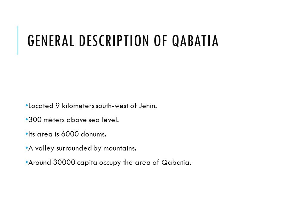 GENERAL DESCRIPTION OF QABATIA Located 9 kilometers south-west of Jenin. 300 meters above sea level. Its area is 6000 donums. A valley surrounded by m