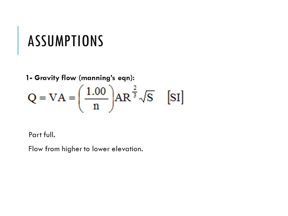 ASSUMPTIONS 1- Gravity flow (manning's eqn): Part full. Flow from higher to lower elevation.