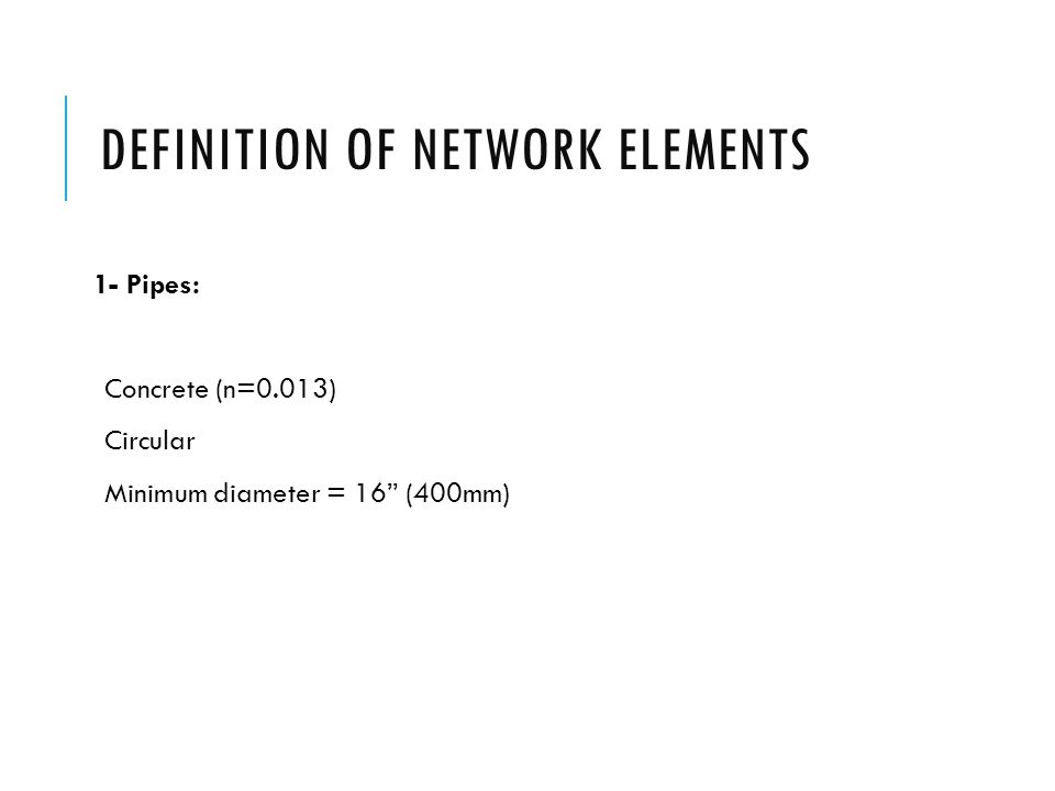 "DEFINITION OF NETWORK ELEMENTS 1- Pipes: Concrete (n=0.013) Circular Minimum diameter = 16"" (400mm)"