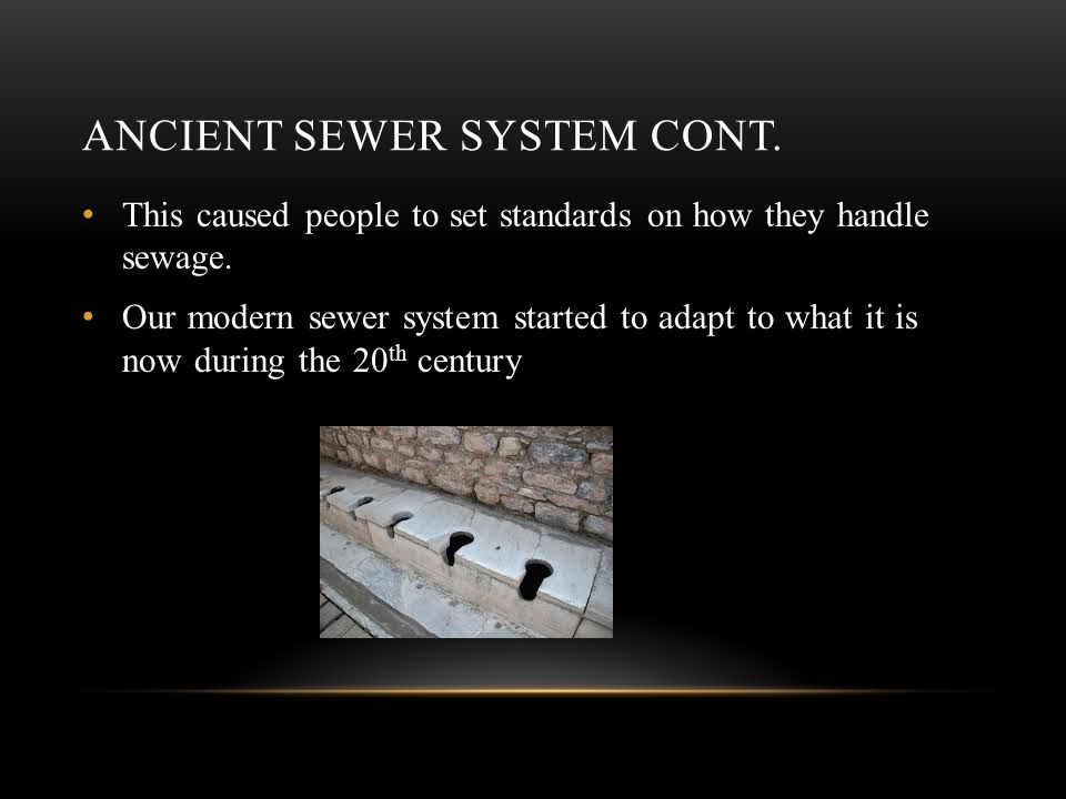 ANCIENT SEWER SYSTEM CONT. This caused people to set standards on how they handle sewage.