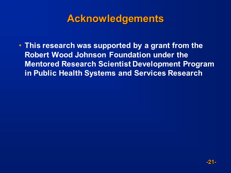 -21- Acknowledgements This research was supported by a grant from the Robert Wood Johnson Foundation under the Mentored Research Scientist Development Program in Public Health Systems and Services Research