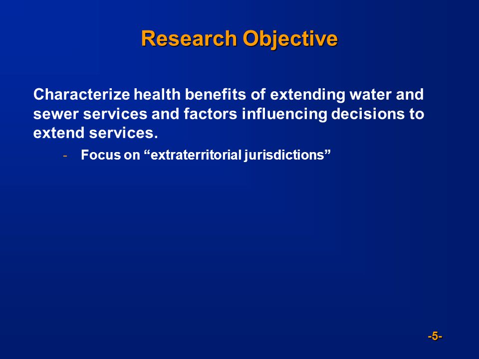 -5- Research Objective Characterize health benefits of extending water and sewer services and factors influencing decisions to extend services.