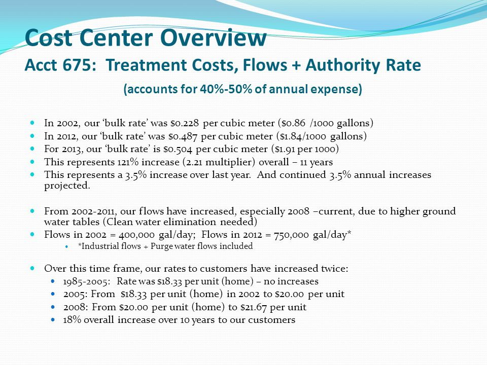 Cost Center Overview Acct 675: Treatment Costs, Flows + Authority Rate (accounts for 40%-50% of annual expense) In 2002, our 'bulk rate' was $0.228 per cubic meter ($0.86 /1000 gallons) In 2012, our 'bulk rate' was $0.487 per cubic meter ($1.84/1000 gallons) For 2013, our 'bulk rate' is $0.504 per cubic meter ($1.91 per 1000) This represents 121% increase (2.21 multiplier) overall – 11 years This represents a 3.5% increase over last year.