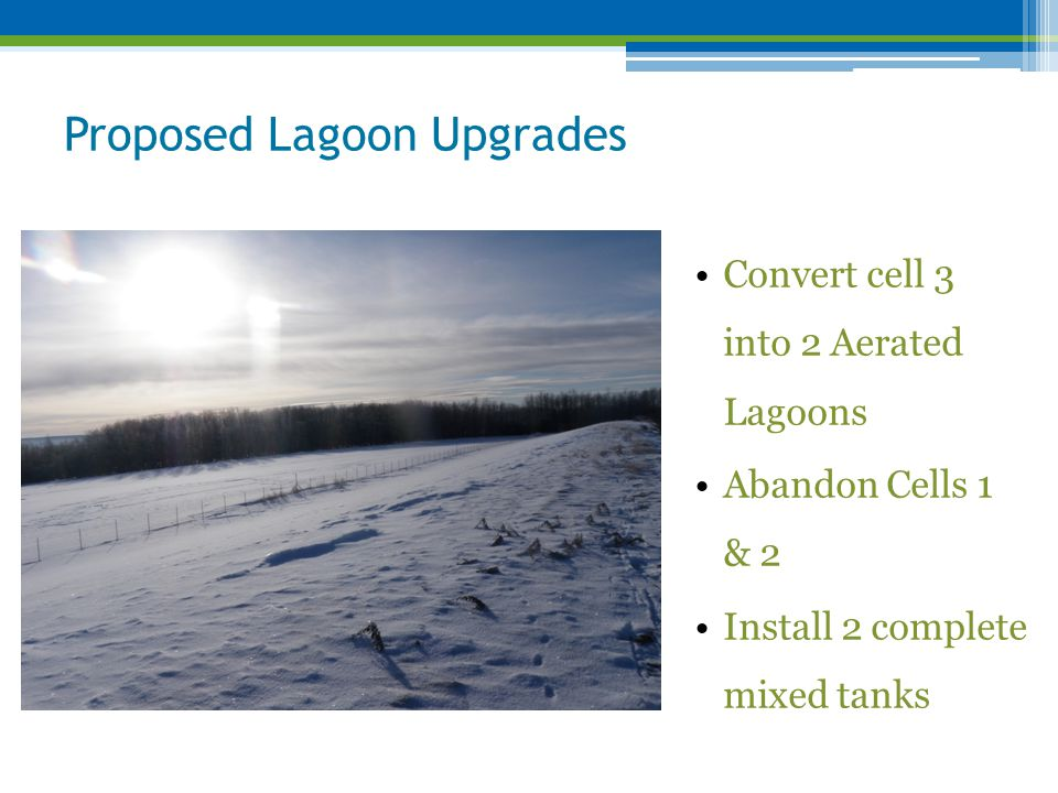 Proposed Lagoon Upgrades Convert cell 3 into 2 Aerated Lagoons Abandon Cells 1 & 2 Install 2 complete mixed tanks