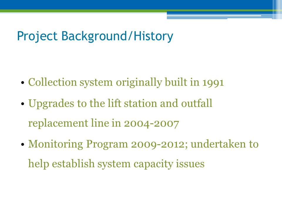 Project Background/History Collection system originally built in 1991 Upgrades to the lift station and outfall replacement line in 2004-2007 Monitoring Program 2009-2012; undertaken to help establish system capacity issues