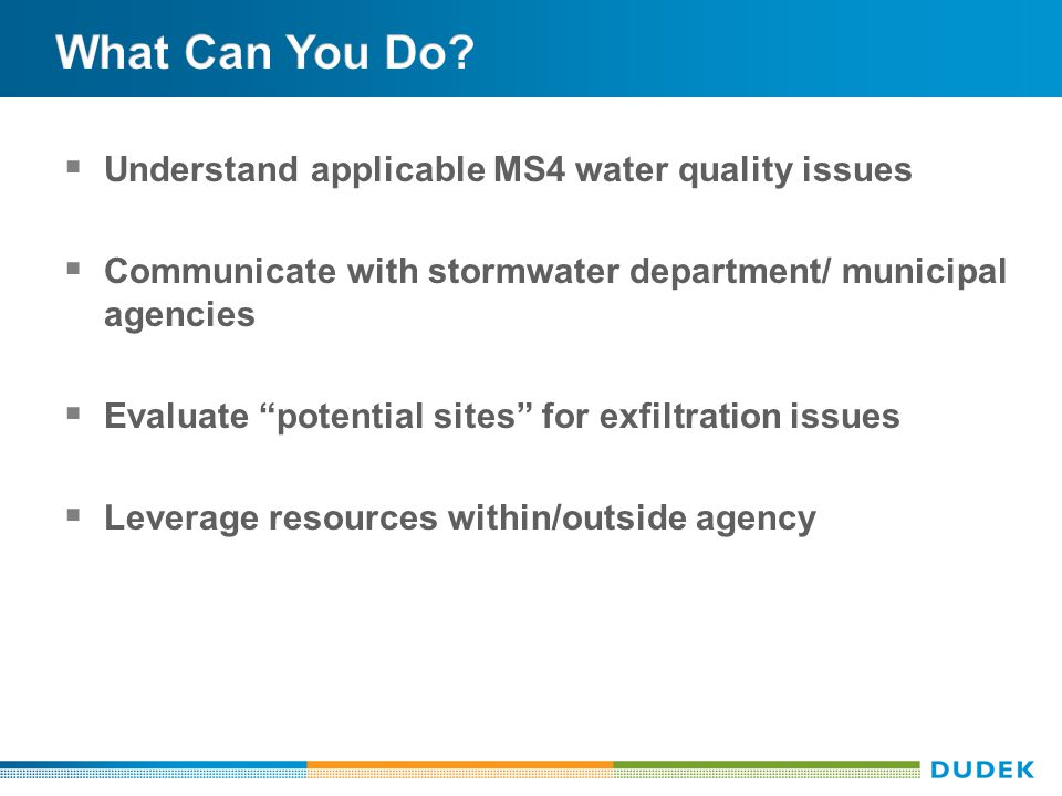  Understand applicable MS4 water quality issues  Communicate with stormwater department/ municipal agencies  Evaluate potential sites for exfiltration issues  Leverage resources within/outside agency