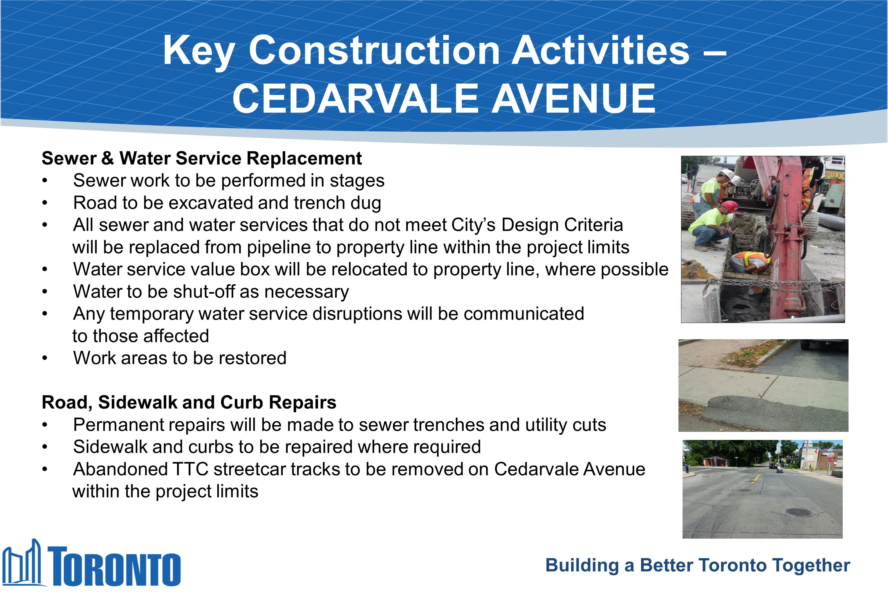 Key Construction Activities – CEDARVALE AVENUE Information on sequence of work Building a Better Toronto Together Sewer & Water Service Replacement Sewer work to be performed in stages Road to be excavated and trench dug All sewer and water services that do not meet City's Design Criteria will be replaced from pipeline to property line within the project limits Water service value box will be relocated to property line, where possible Water to be shut-off as necessary Any temporary water service disruptions will be communicated to those affected Work areas to be restored Road, Sidewalk and Curb Repairs Permanent repairs will be made to sewer trenches and utility cuts Sidewalk and curbs to be repaired where required Abandoned TTC streetcar tracks to be removed on Cedarvale Avenue within the project limits
