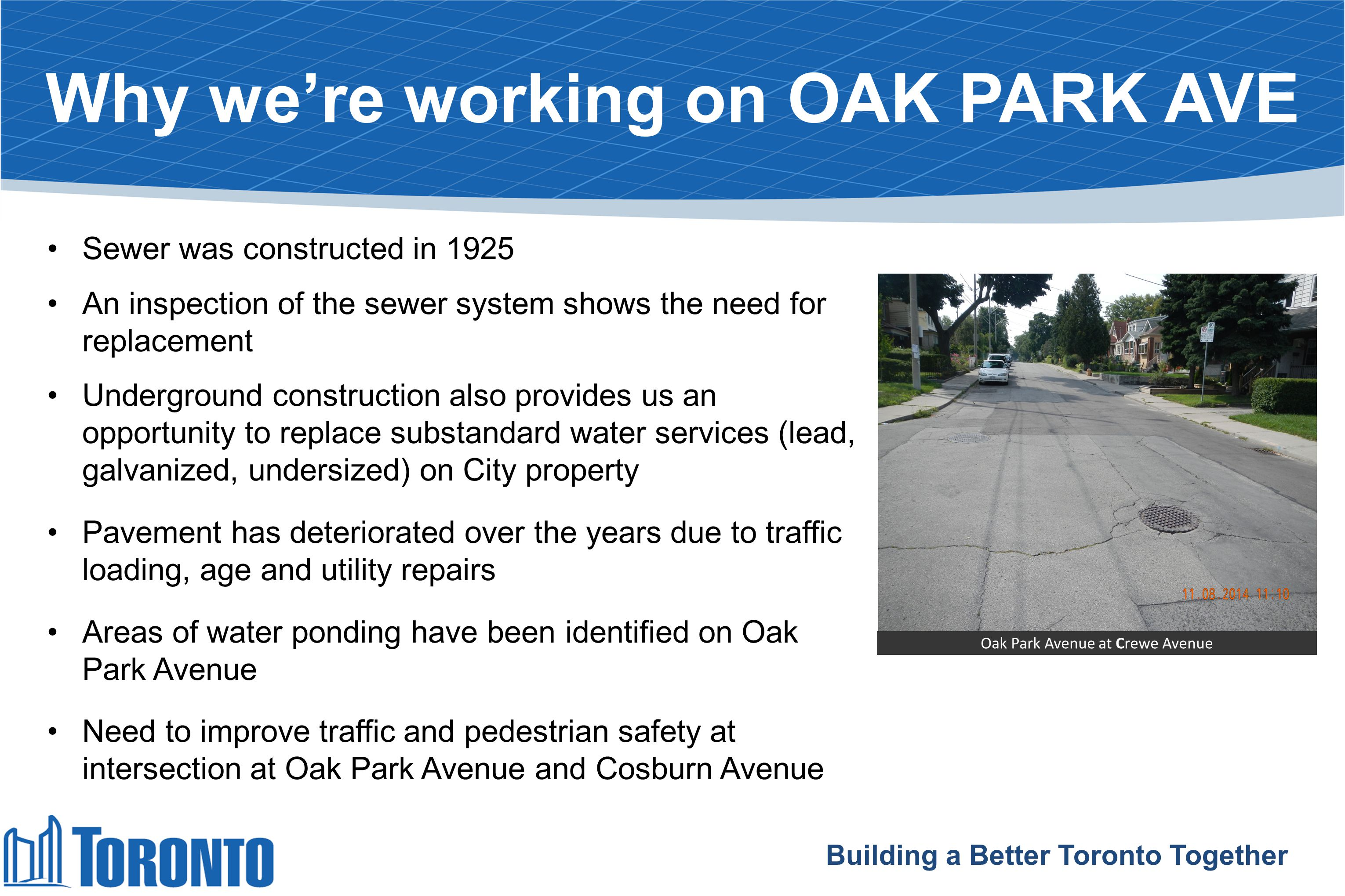 What's happening on OAK PARK AVENUE City's contractor will: replace sanitary/combined sewer from Danforth Avenue to 75 metres south of Everett Crescent replace City-owned portion of any substandard water services resurface road from Danforth Avenue to Cosburn Avenue improve intersection at Oak Park Avenue and Cosburn Avenue Building a Better Toronto Together