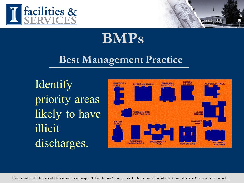 University of Illinois at Urbana-Champaign Facilities & Services Division of Safety & Compliance www.fs.uiuc.edu BMPs Best Management Practice Identify priority areas likely to have illicit discharges.