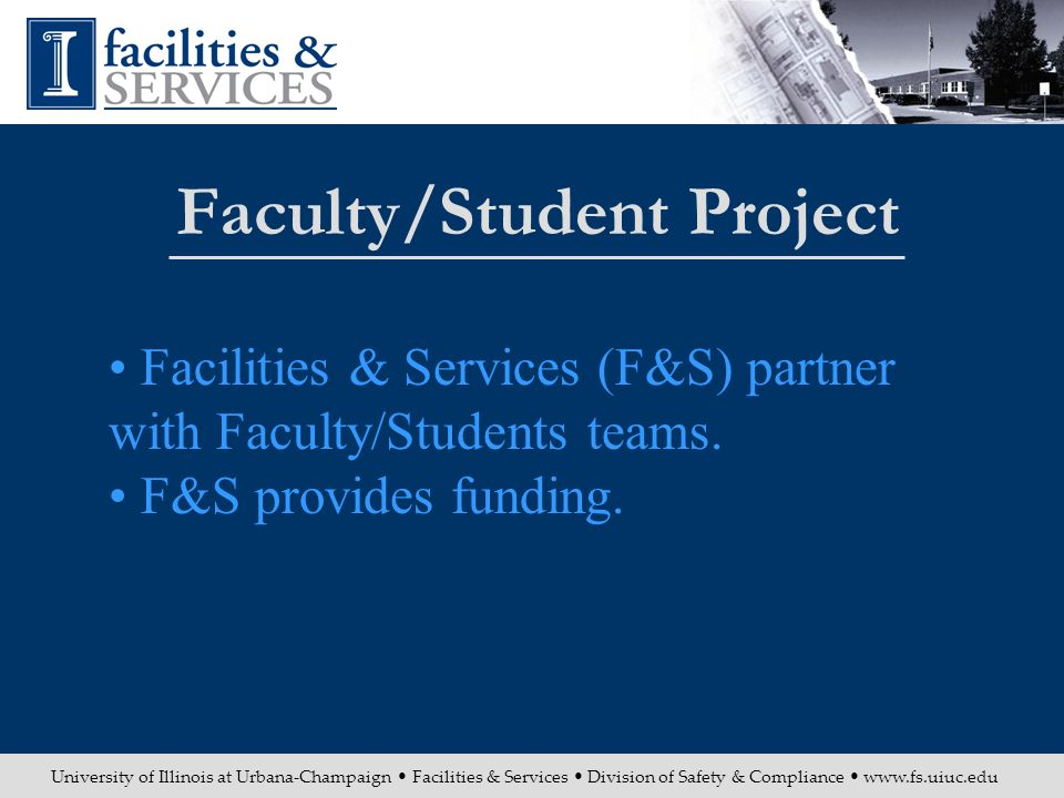 University of Illinois at Urbana-Champaign Facilities & Services Division of Safety & Compliance www.fs.uiuc.edu Faculty/Student Project Facilities & Services (F&S) partner with Faculty/Students teams.