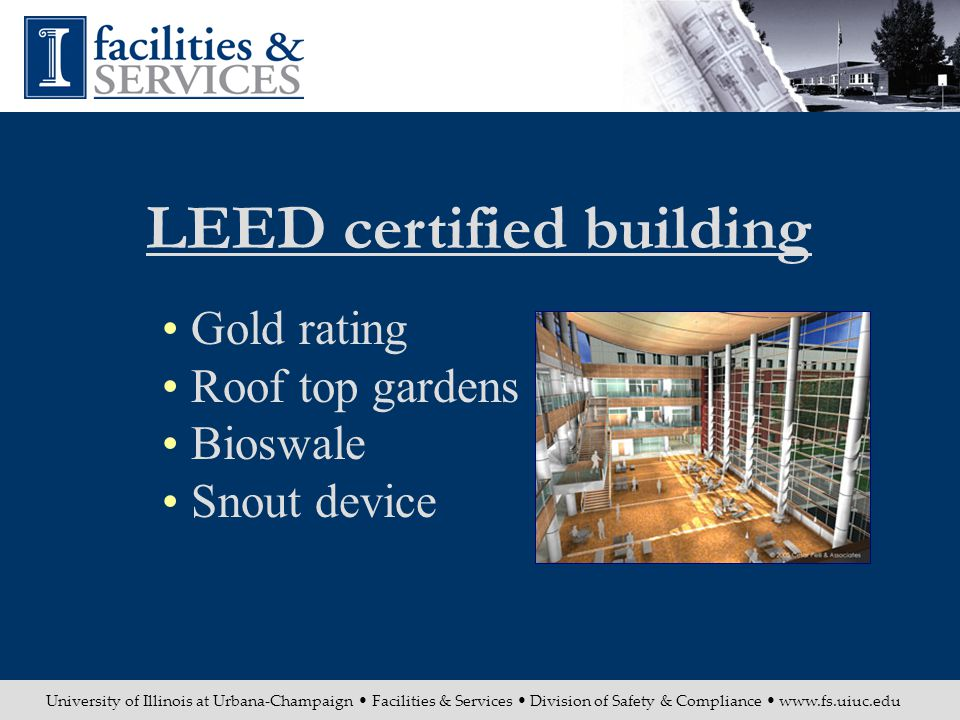 University of Illinois at Urbana-Champaign Facilities & Services Division of Safety & Compliance www.fs.uiuc.edu Gold rating Roof top gardens Bioswale Snout device LEED certified building
