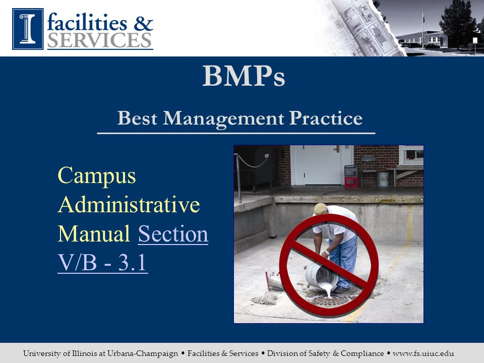University of Illinois at Urbana-Champaign Facilities & Services Division of Safety & Compliance www.fs.uiuc.edu BMPs Best Management Practice Campus Administrative Manual Section V/B - 3.1Section V/B - 3.1