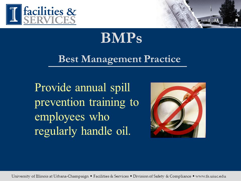 University of Illinois at Urbana-Champaign Facilities & Services Division of Safety & Compliance www.fs.uiuc.edu BMPs Best Management Practice Provide annual spill prevention training to employees who regularly handle oil.