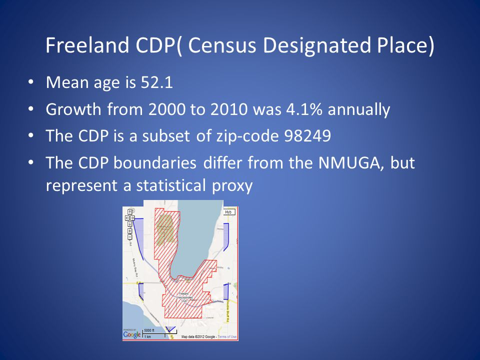 Freeland CDP( Census Designated Place) Mean age is 52.1 Growth from 2000 to 2010 was 4.1% annually The CDP is a subset of zip-code 98249 The CDP boundaries differ from the NMUGA, but represent a statistical proxy