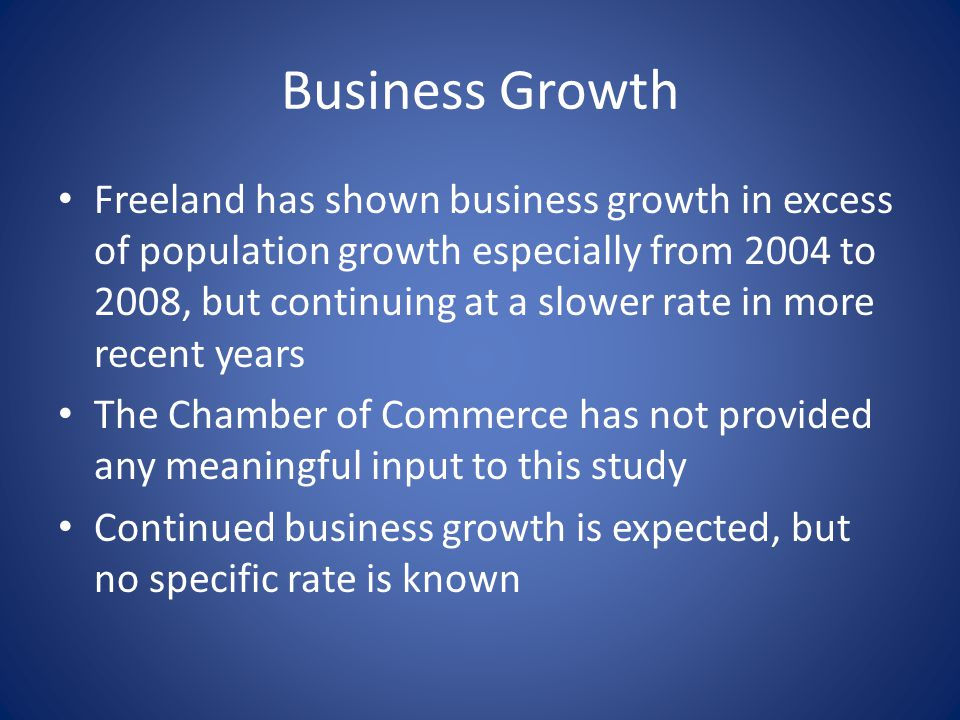 Business Growth Freeland has shown business growth in excess of population growth especially from 2004 to 2008, but continuing at a slower rate in more recent years The Chamber of Commerce has not provided any meaningful input to this study Continued business growth is expected, but no specific rate is known
