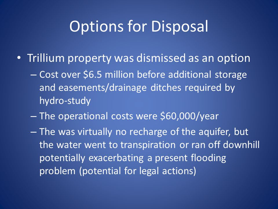 Options for Disposal Trillium property was dismissed as an option – Cost over $6.5 million before additional storage and easements/drainage ditches required by hydro-study – The operational costs were $60,000/year – The was virtually no recharge of the aquifer, but the water went to transpiration or ran off downhill potentially exacerbating a present flooding problem (potential for legal actions)