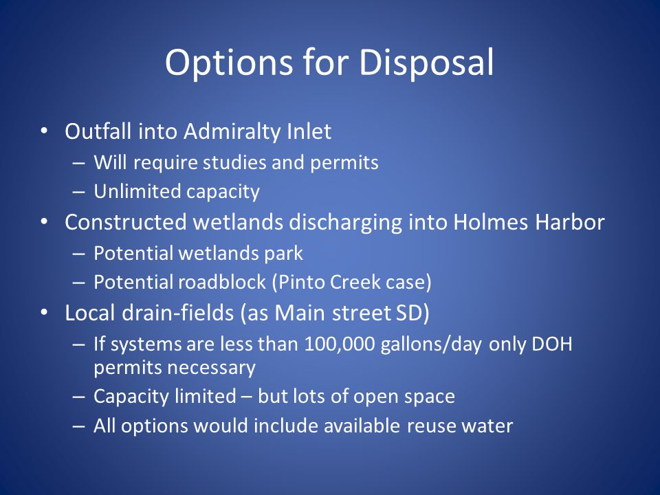 Options for Disposal Outfall into Admiralty Inlet – Will require studies and permits – Unlimited capacity Constructed wetlands discharging into Holmes Harbor – Potential wetlands park – Potential roadblock (Pinto Creek case) Local drain-fields (as Main street SD) – If systems are less than 100,000 gallons/day only DOH permits necessary – Capacity limited – but lots of open space – All options would include available reuse water