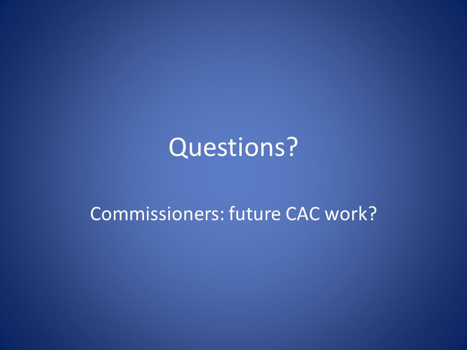 Questions? Commissioners: future CAC work?