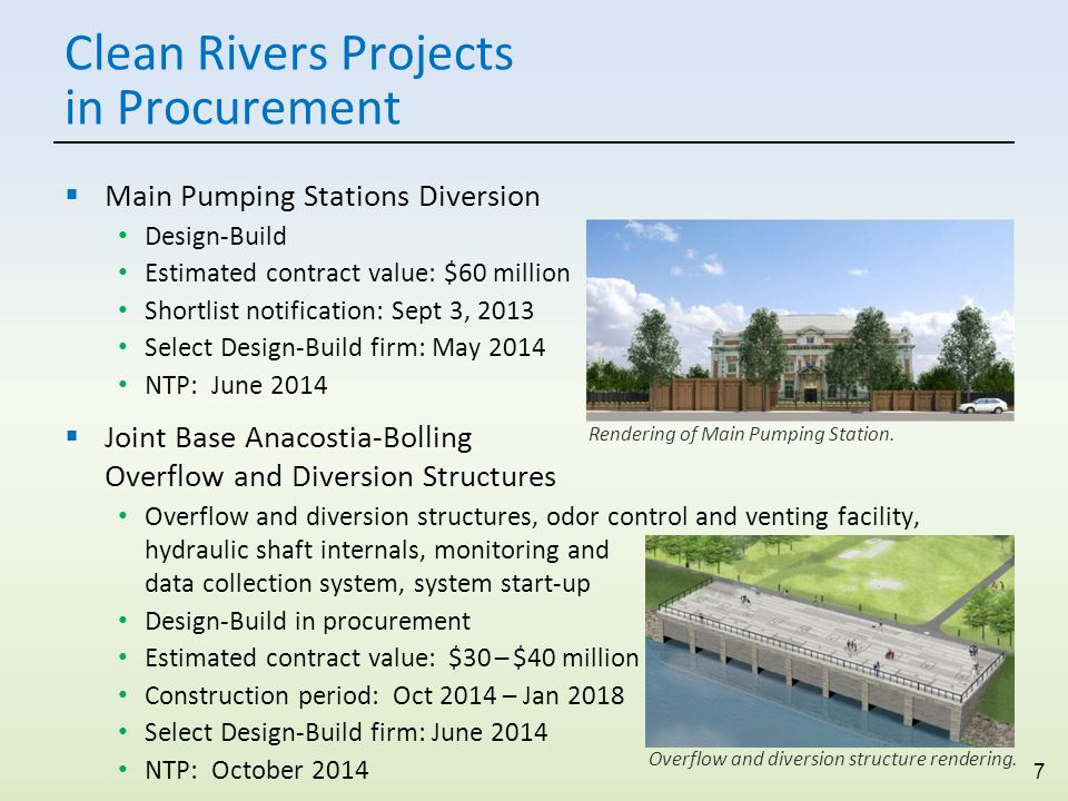 7 Clean Rivers Projects in Procurement  Main Pumping Stations Diversion Design-Build Estimated contract value: $60 million Shortlist notification: Sept 3, 2013 Select Design-Build firm: May 2014 NTP: June 2014  Joint Base Anacostia-Bolling Overflow and Diversion Structures Overflow and diversion structures, odor control and venting facility, hydraulic shaft internals, monitoring and data collection system, system start-up Design-Build in procurement Estimated contract value: $30 – $40 million Construction period: Oct 2014 – Jan 2018 Select Design-Build firm: June 2014 NTP: October 2014 Rendering of Main Pumping Station.