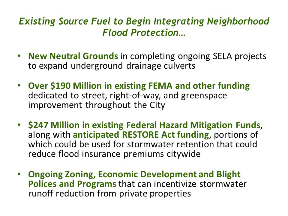 New Neutral Grounds in completing ongoing SELA projects to expand underground drainage culverts Over $190 Million in existing FEMA and other funding dedicated to street, right-of-way, and greenspace improvement throughout the City $247 Million in existing Federal Hazard Mitigation Funds, along with anticipated RESTORE Act funding, portions of which could be used for stormwater retention that could reduce flood insurance premiums citywide Ongoing Zoning, Economic Development and Blight Polices and Programs that can incentivize stormwater runoff reduction from private properties Existing Source Fuel to Begin Integrating Neighborhood Flood Protection…