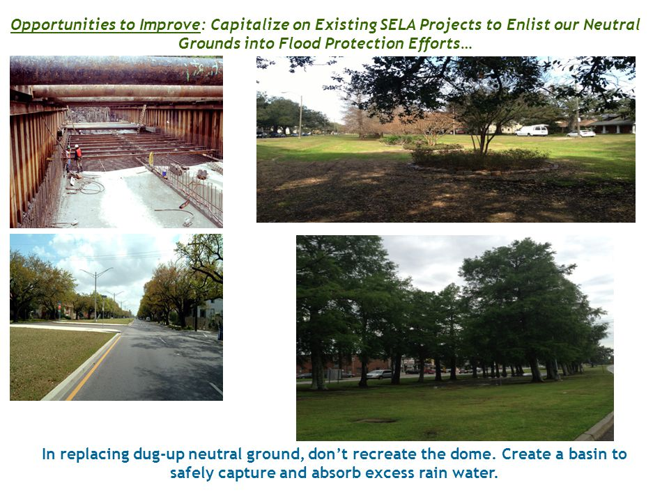 Opportunities to Improve: Capitalize on Existing SELA Projects to Enlist our Neutral Grounds into Flood Protection Efforts… In replacing dug-up neutral ground, don't recreate the dome.