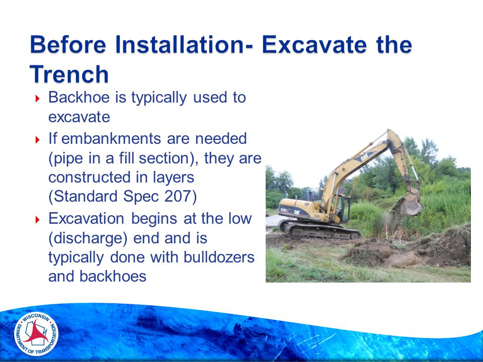  Backhoe is typically used to excavate  If embankments are needed (pipe in a fill section), they are constructed in layers (Standard Spec 207)  Exc