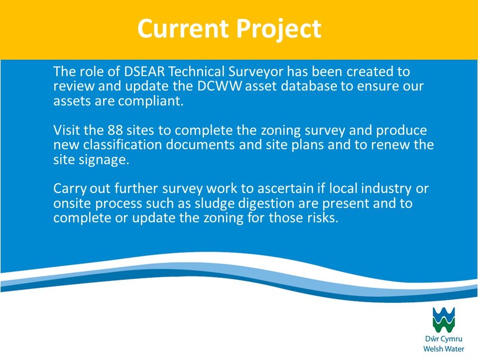 Current Project The role of DSEAR Technical Surveyor has been created to review and update the DCWW asset database to ensure our assets are compliant.