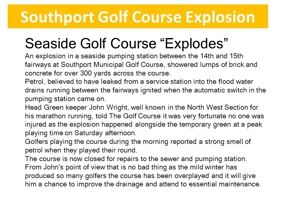 Southport Golf Course Explosion Seaside Golf Course Explodes An explosion in a seaside pumping station between the 14th and 15th fairways at Southport Municipal Golf Course, showered lumps of brick and concrete for over 300 yards across the course.