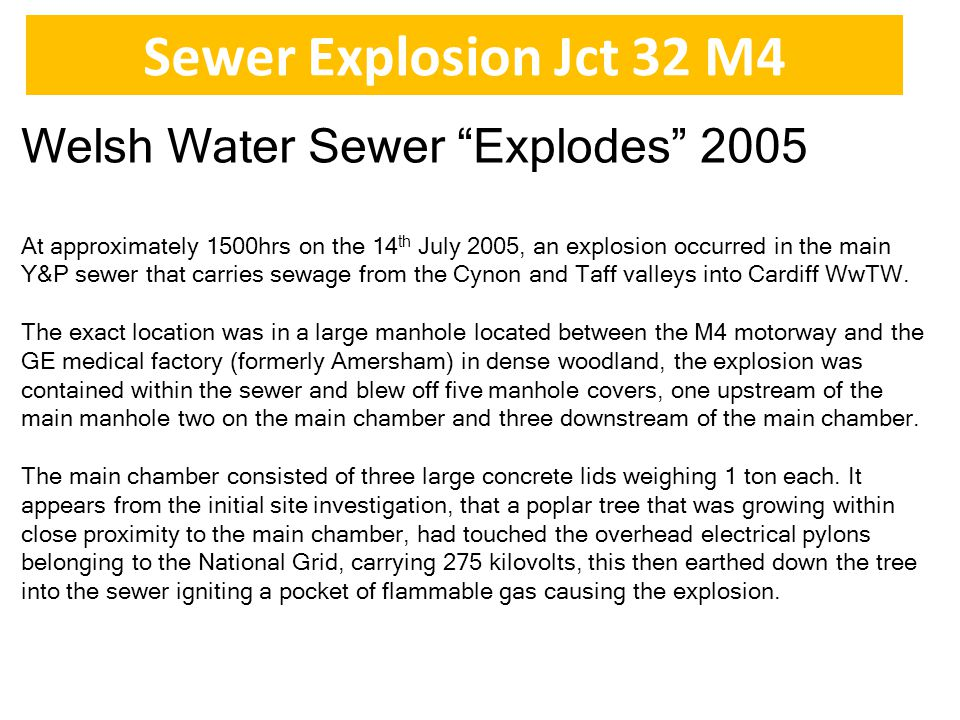 Sewer Explosion Jct 32 M4 Welsh Water Sewer Explodes 2005 At approximately 1500hrs on the 14 th July 2005, an explosion occurred in the main Y&P sewer that carries sewage from the Cynon and Taff valleys into Cardiff WwTW.