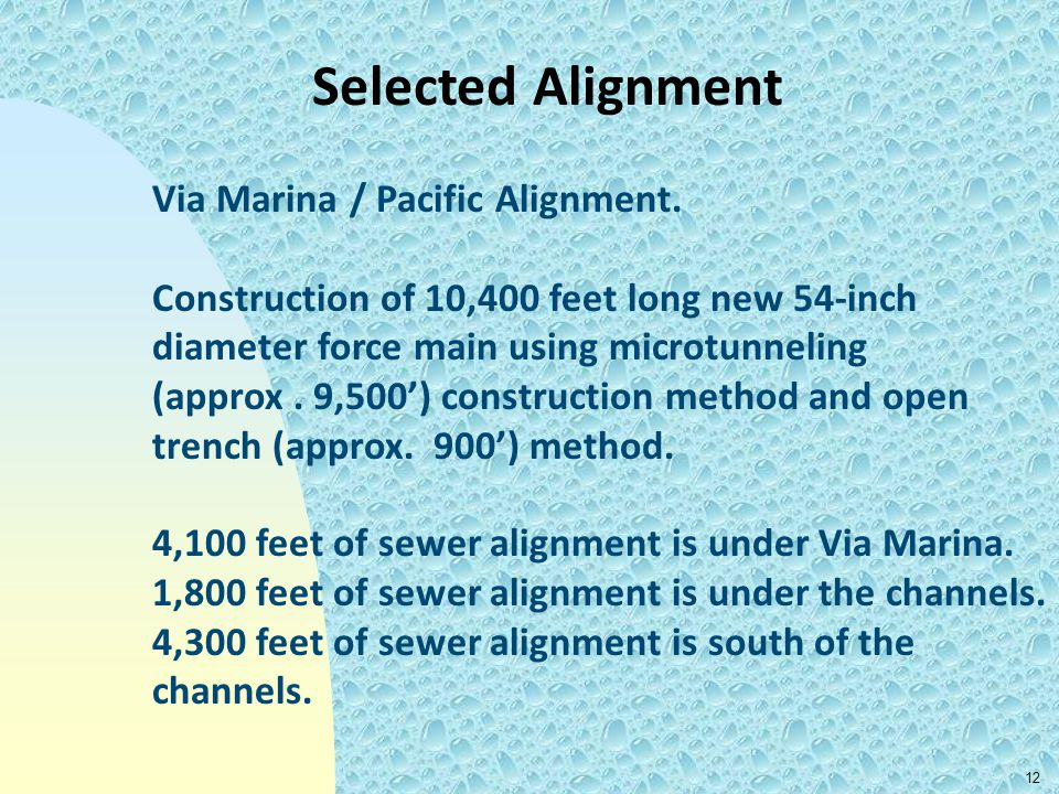 12 Selected Alignment 4,100 feet of sewer alignment is under Via Marina. 1,800 feet of sewer alignment is under the channels. 4,300 feet of sewer alig