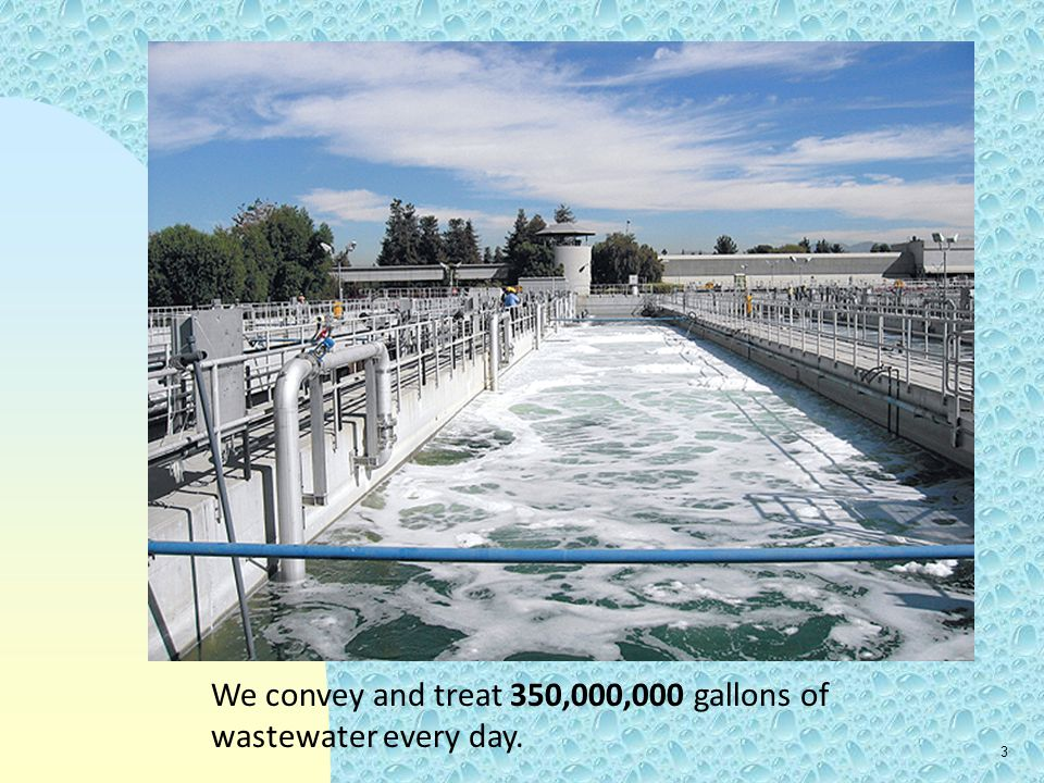 3 We convey and treat 350,000,000 gallons of wastewater every day.
