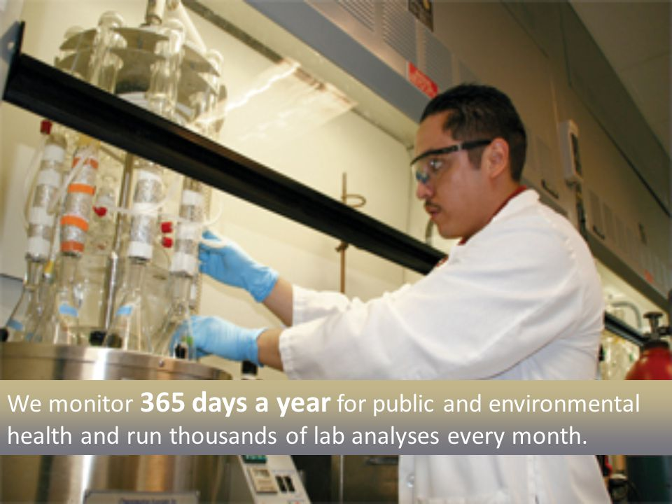 We monitor 365 days a year for public and environmental health and run thousands of lab analyses every month.
