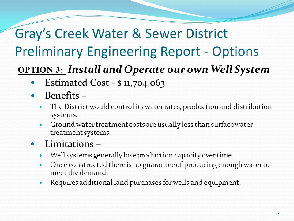 Gray's Creek Water & Sewer District Preliminary Engineering Report - Options OPTION 3: Install and Operate our own Well System Estimated Cost - $ 11,704,063 Benefits – The District would control its water rates, production and distribution systems.