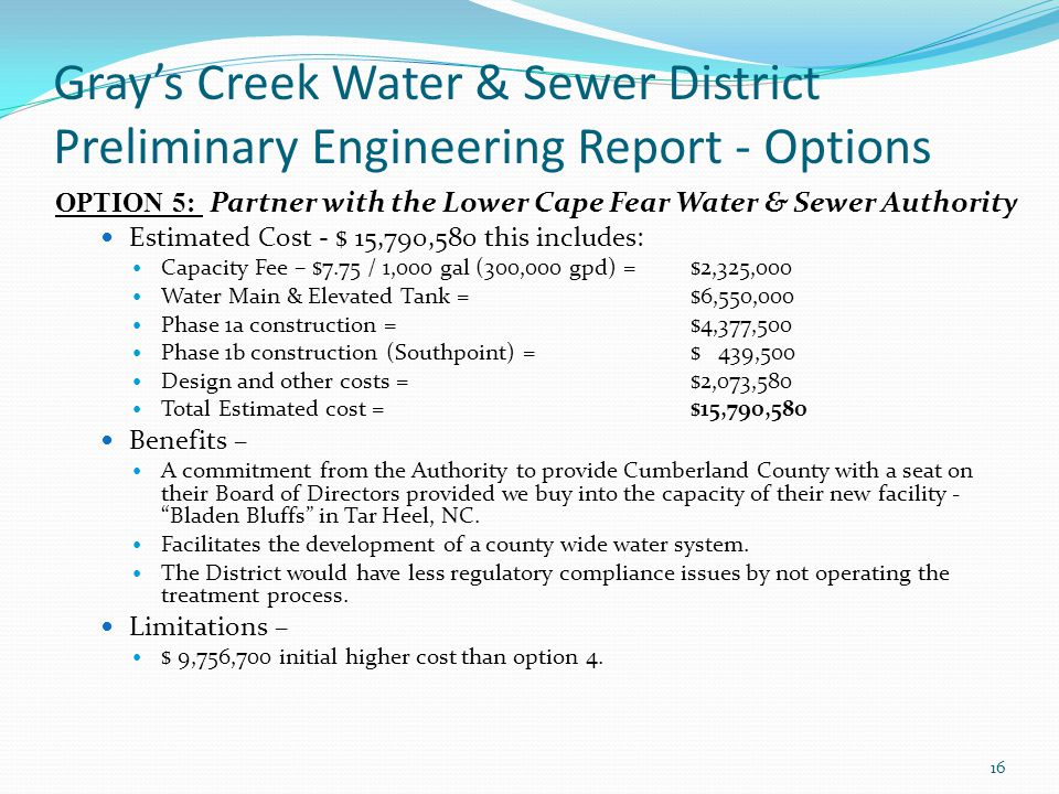 Gray's Creek Water & Sewer District Preliminary Engineering Report - Options OPTION 5: Partner with the Lower Cape Fear Water & Sewer Authority Estimated Cost - $ 15,790,580 this includes: Capacity Fee – $7.75 / 1,000 gal (300,000 gpd) = $2,325,000 Water Main & Elevated Tank =$6,550,000 Phase 1a construction =$4,377,500 Phase 1b construction (Southpoint) =$ 439,500 Design and other costs = $2,073,580 Total Estimated cost =$15,790,580 Benefits – A commitment from the Authority to provide Cumberland County with a seat on their Board of Directors provided we buy into the capacity of their new facility - Bladen Bluffs in Tar Heel, NC.