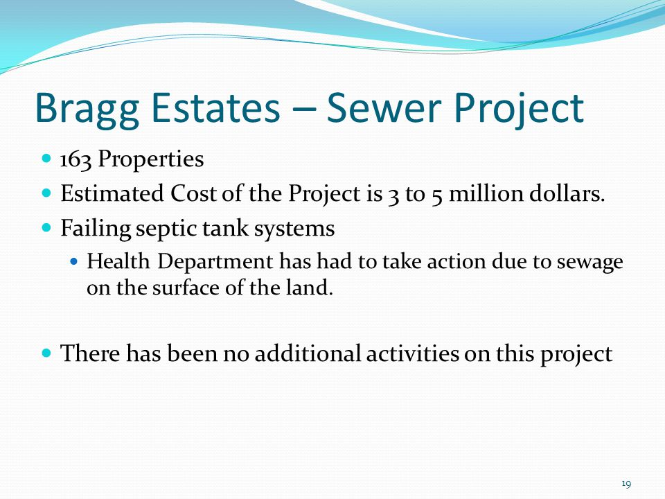 Bragg Estates – Sewer Project 163 Properties Estimated Cost of the Project is 3 to 5 million dollars. Failing septic tank systems Health Department ha