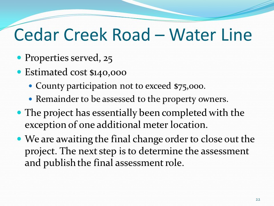 Cedar Creek Road – Water Line Properties served, 25 Estimated cost $140,000 County participation not to exceed $75,000. Remainder to be assessed to th