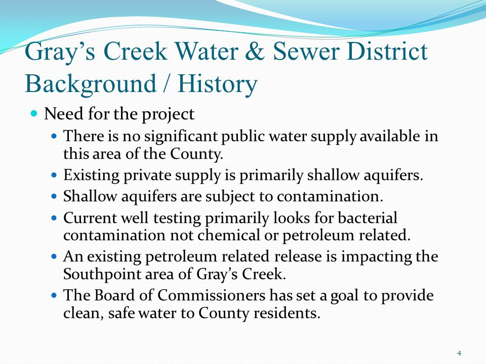 Gray's Creek Water & Sewer District Background / History Need for the project There is no significant public water supply available in this area of the County.